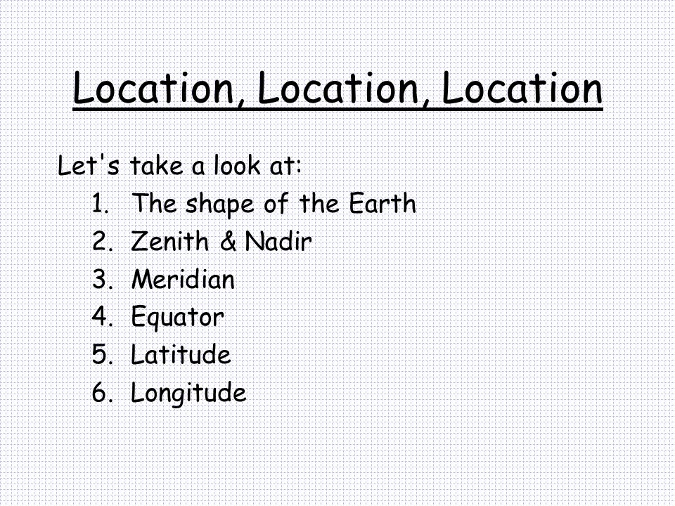 Location, Location, Location Let's take a look at: 1.The shape of the Earth 2.Zenith & Nadir 3.Meridian 4.Equator 5.Latitude 6.Longitude