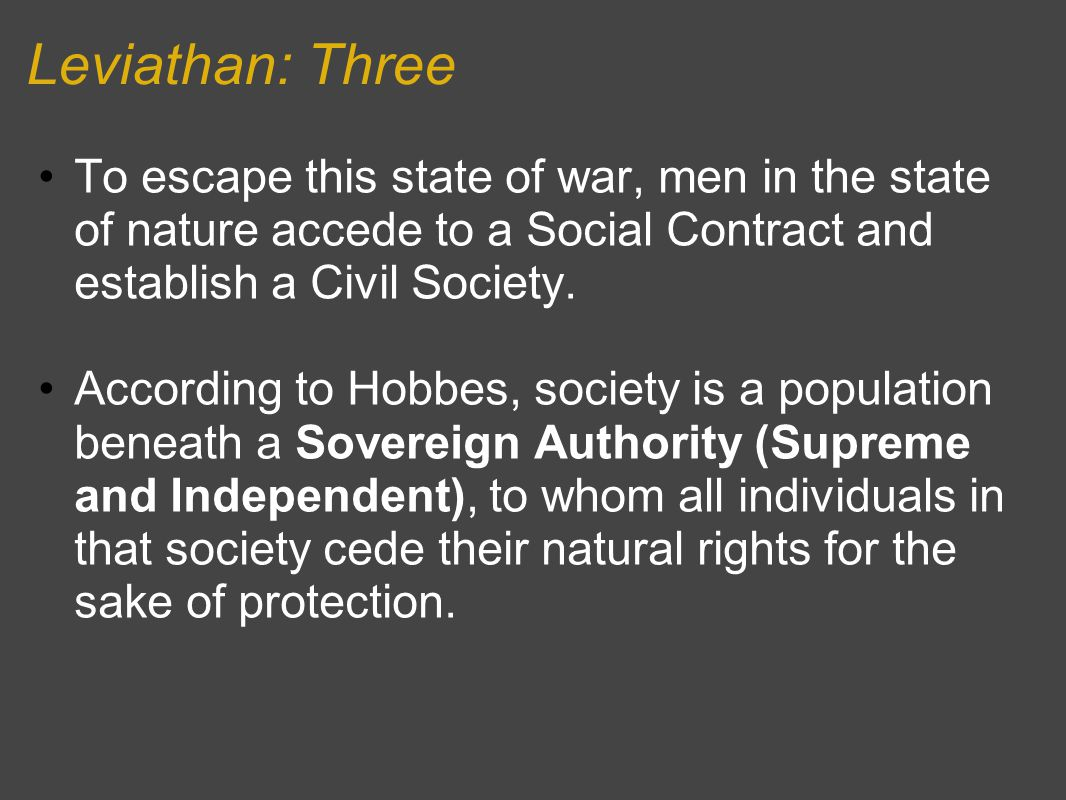 Leviathan: Three To escape this state of war, men in the state of nature accede to a Social Contract and establish a Civil Society. According to Hobbe