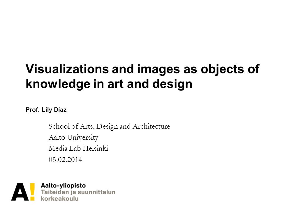 Visualizations and images as objects of knowledge in art and design Prof. Lily Díaz School of Arts, Design and Architecture Aalto University Media Lab