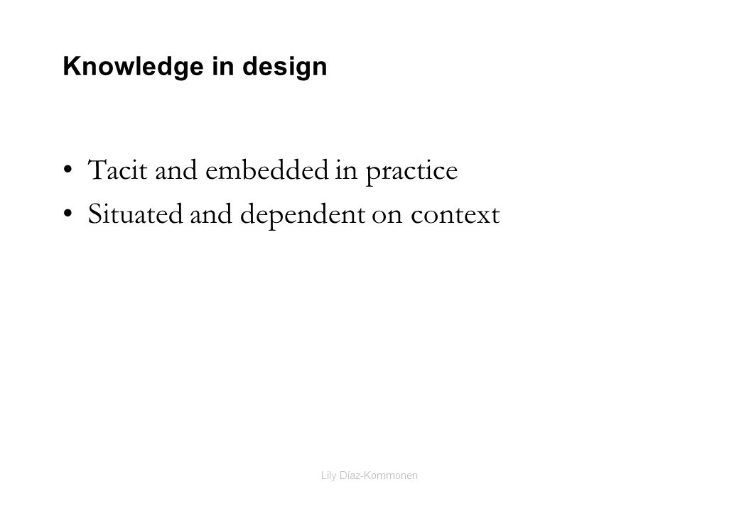 Lily Díaz-Kommonen Knowledge in design Tacit and embedded in practice Situated and dependent on context