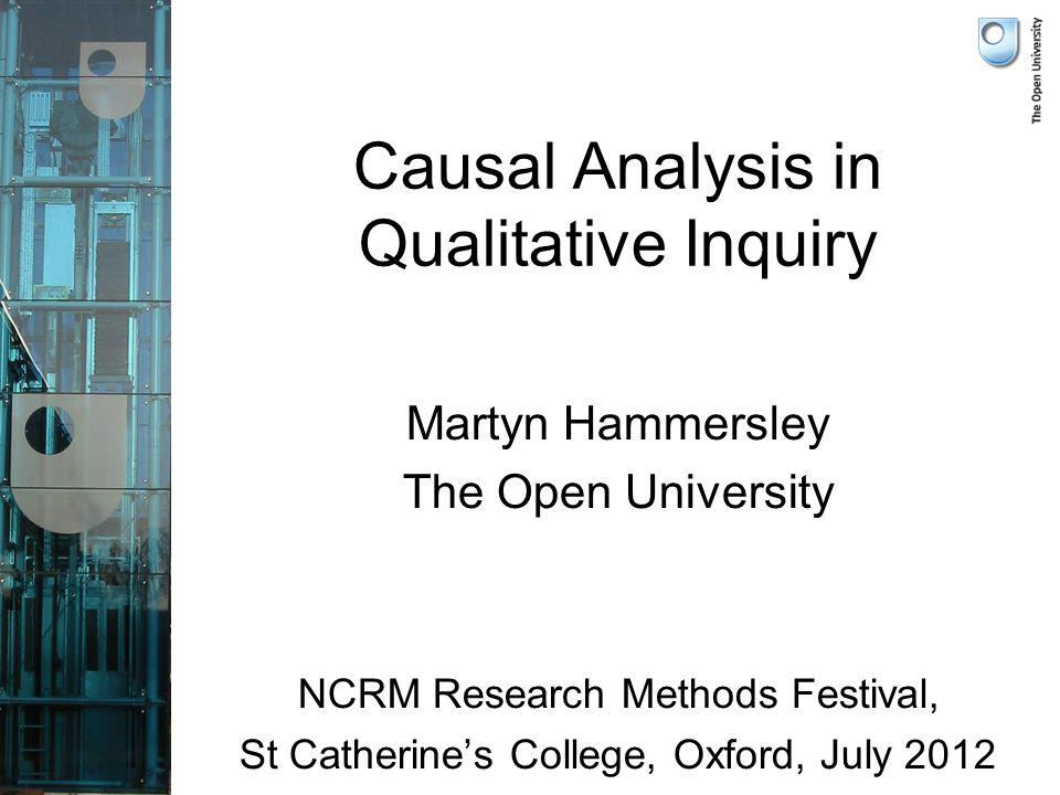 Causal Analysis in Qualitative Inquiry Martyn Hammersley The Open University NCRM Research Methods Festival, St Catherines College, Oxford, July 2012