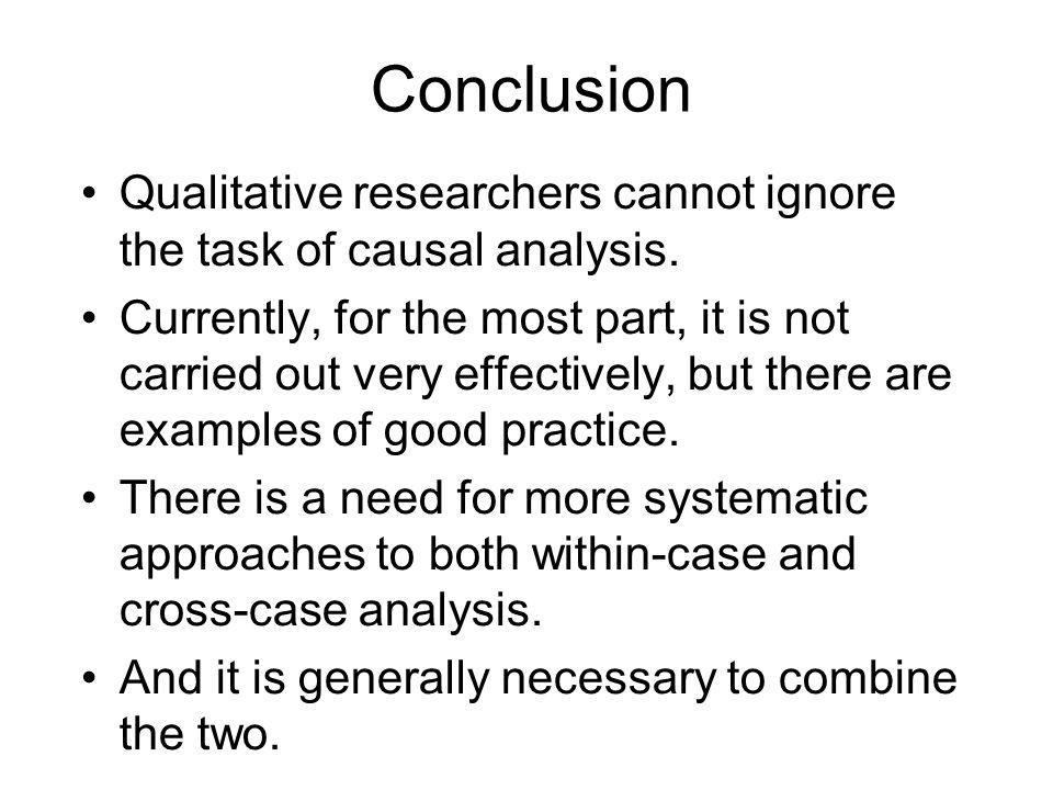 Conclusion Qualitative researchers cannot ignore the task of causal analysis. Currently, for the most part, it is not carried out very effectively, bu