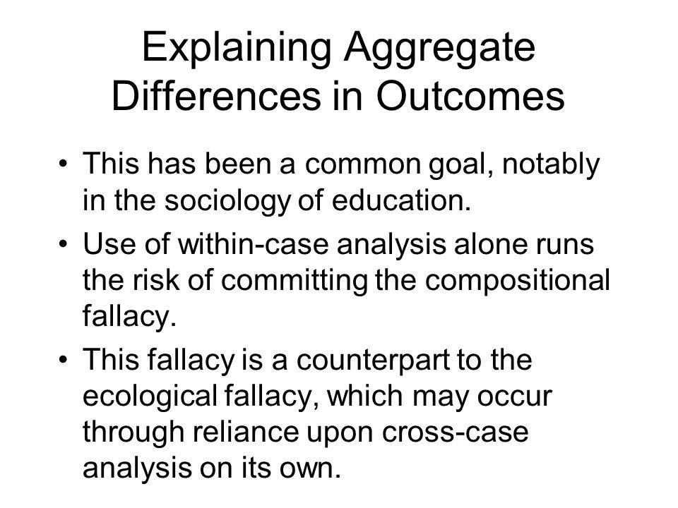 Explaining Aggregate Differences in Outcomes This has been a common goal, notably in the sociology of education. Use of within-case analysis alone run