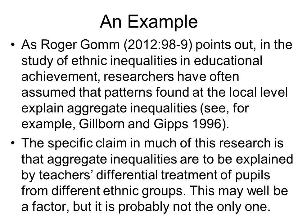 An Example As Roger Gomm (2012:98-9) points out, in the study of ethnic inequalities in educational achievement, researchers have often assumed that patterns found at the local level explain aggregate inequalities (see, for example, Gillborn and Gipps 1996).
