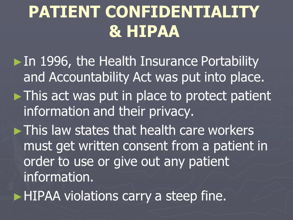 PATIENT CONFIDENTIALITY & HIPAA In 1996, the Health Insurance Portability and Accountability Act was put into place. This act was put in place to prot