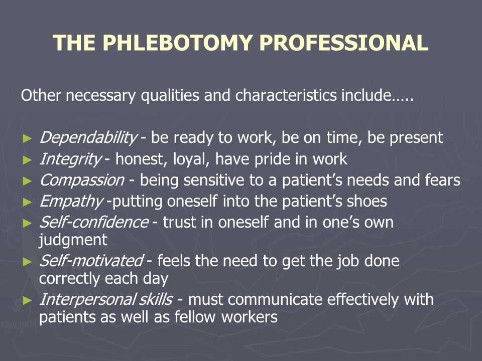 THE PHLEBOTOMY PROFESSIONAL Other necessary qualities and characteristics include….. Dependability - be ready to work, be on time, be present Integrit