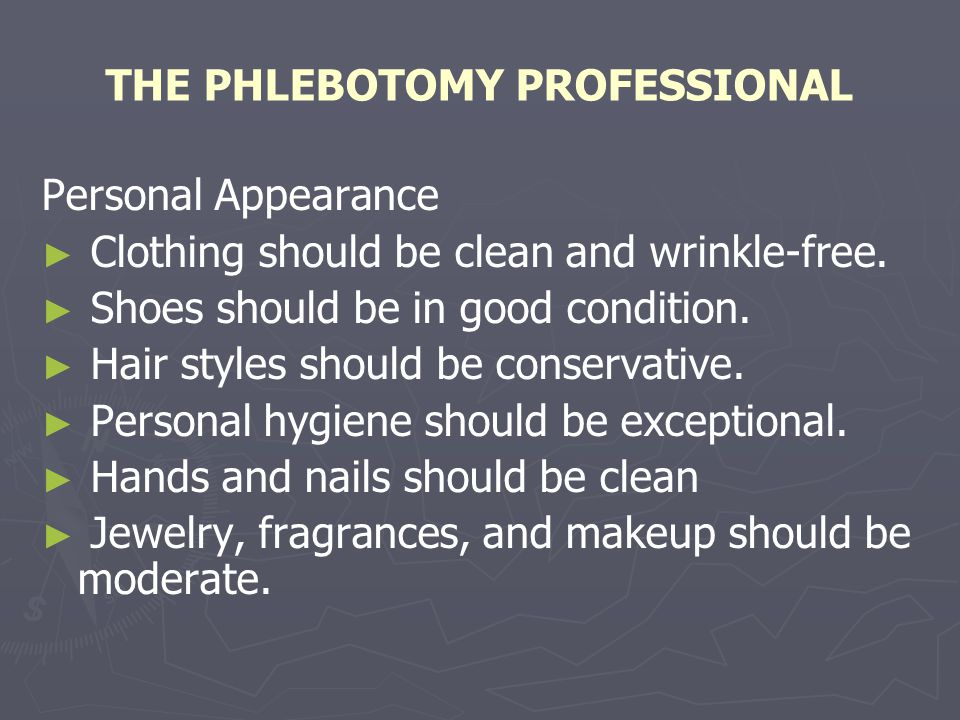 THE PHLEBOTOMY PROFESSIONAL Personal Appearance Clothing should be clean and wrinkle-free. Shoes should be in good condition. Hair styles should be co