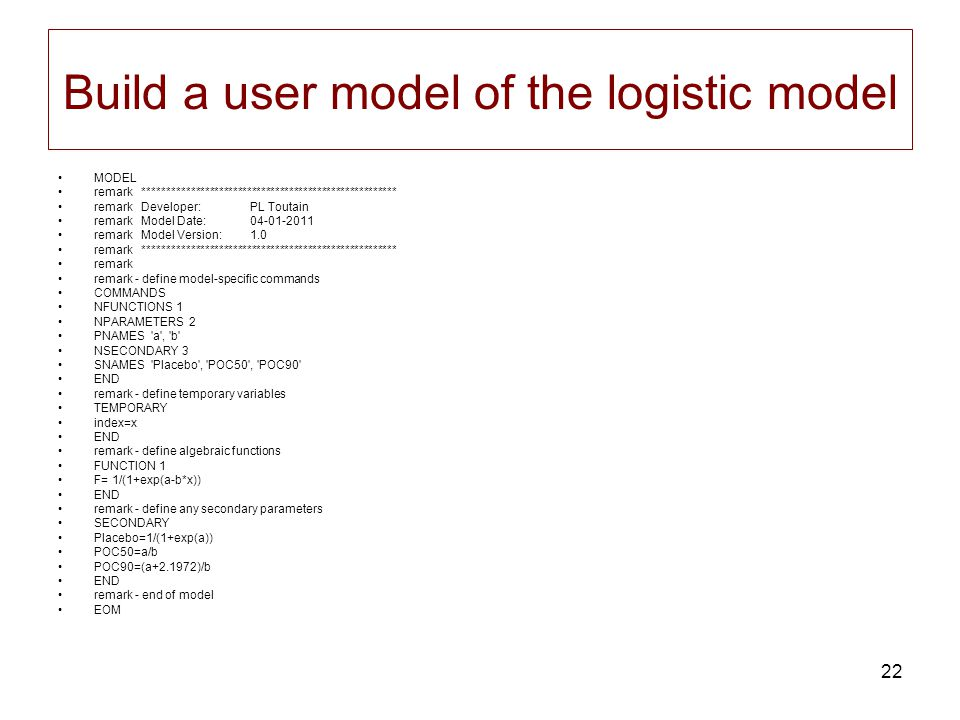 22 Build a user model of the logistic model MODEL remark ****************************************************** remark Developer:PL Toutain remark Model Date:04-01-2011 remark Model Version:1.0 remark ****************************************************** remark remark - define model-specific commands COMMANDS NFUNCTIONS 1 NPARAMETERS 2 PNAMES a , b NSECONDARY 3 SNAMES Placebo , POC50 , POC90 END remark - define temporary variables TEMPORARY index=x END remark - define algebraic functions FUNCTION 1 F= 1/(1+exp(a-b*x)) END remark - define any secondary parameters SECONDARY Placebo=1/(1+exp(a)) POC50=a/b POC90=(a+2.1972)/b END remark - end of model EOM