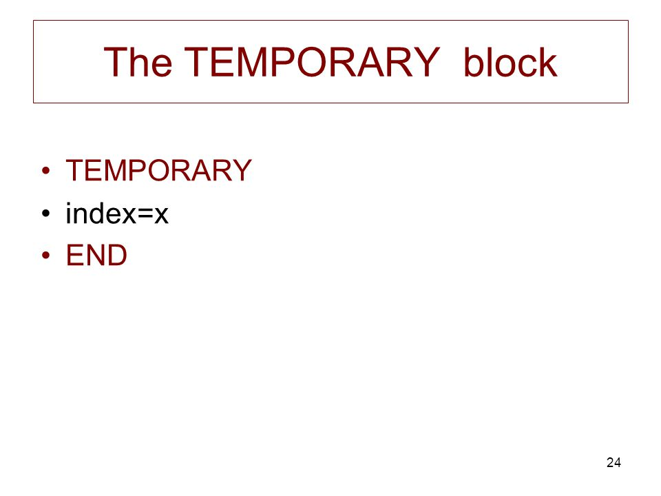 24 The TEMPORARY block TEMPORARY index=x END
