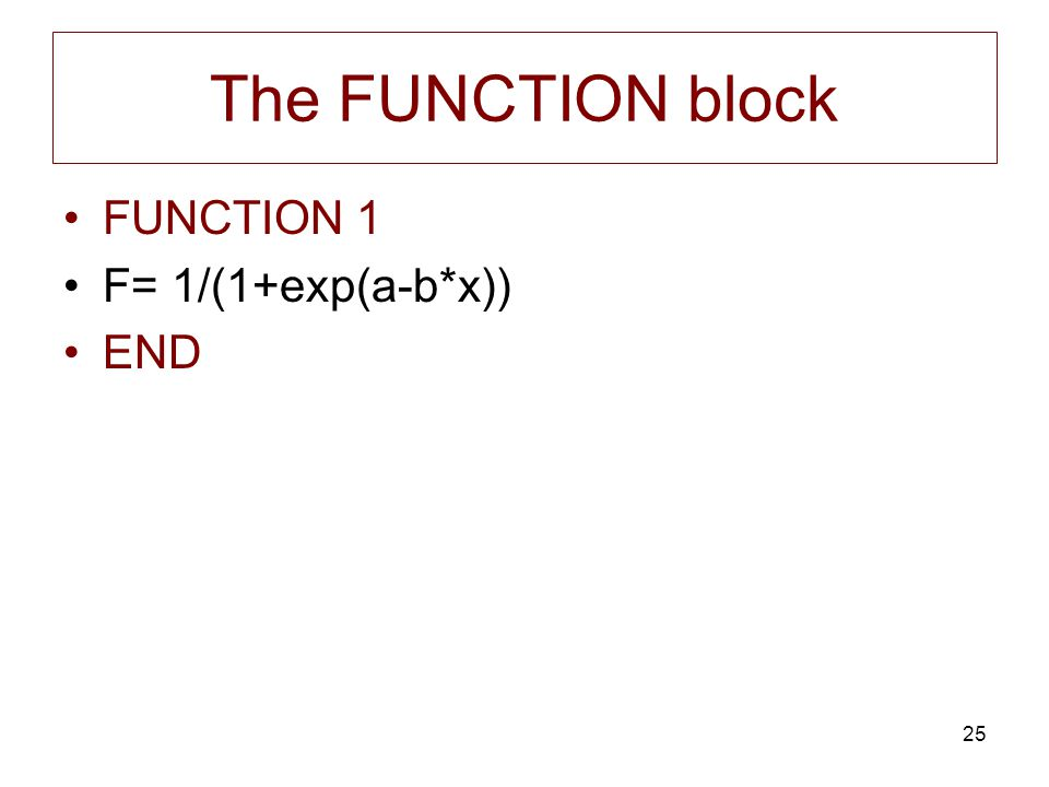 25 The FUNCTION block FUNCTION 1 F= 1/(1+exp(a-b*x)) END