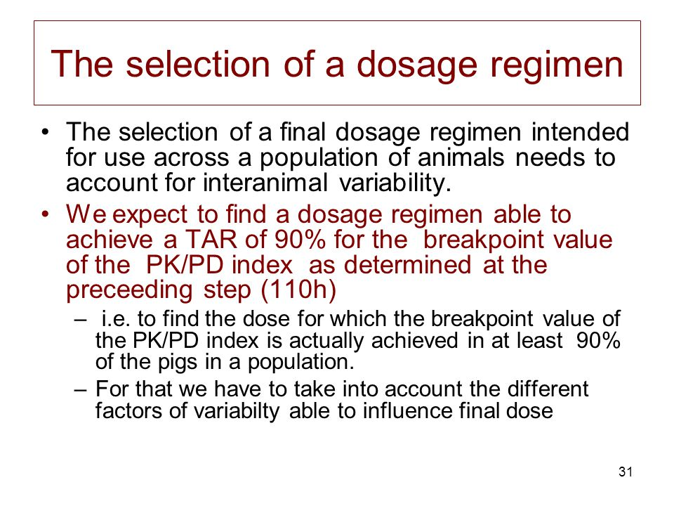 31 The selection of a dosage regimen The selection of a final dosage regimen intended for use across a population of animals needs to account for inte