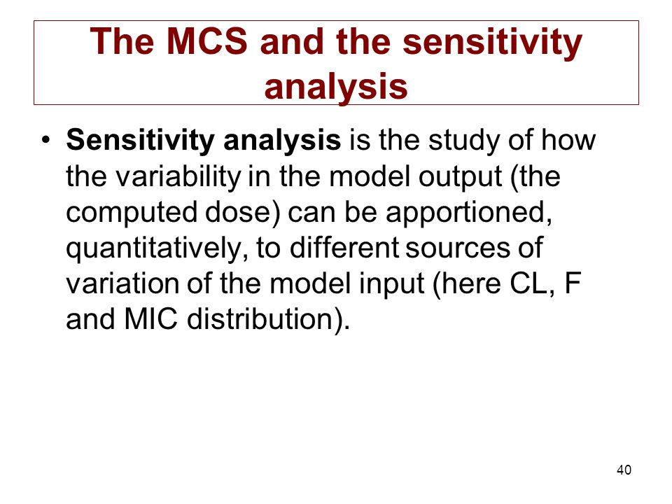 40 The MCS and the sensitivity analysis Sensitivity analysis is the study of how the variability in the model output (the computed dose) can be apport