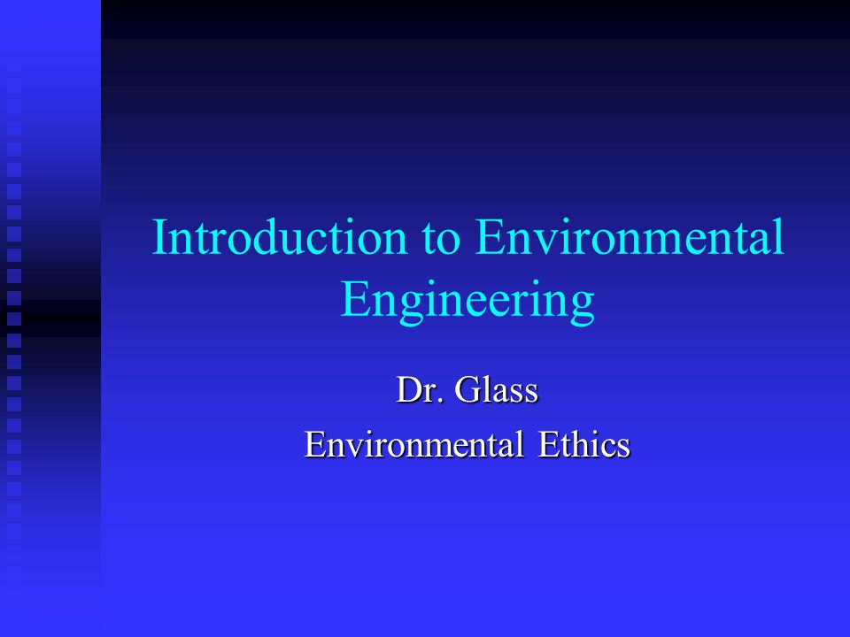 Environmental Ethics Engineers are not traditionally trained to think in terms of ethics Engineers are not traditionally trained to think in terms of ethics Traditionally Engineers dont deal with policy but perform duties to society Traditionally Engineers dont deal with policy but perform duties to society Design, Build, and Economic Feasibility of Public and Private Projects Design, Build, and Economic Feasibility of Public and Private Projects Anthropocentric Anthropocentric nature is here for us to command nature is here for us to command