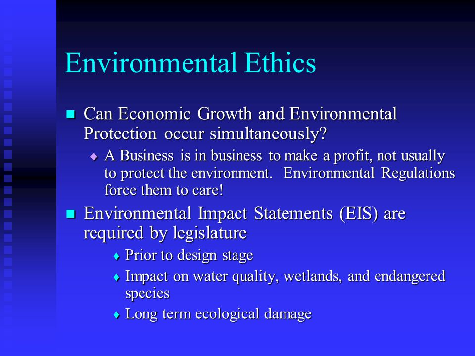Environmental Ethics An ethic – An ethic – Common misconception: an ethical person is not a good person or bad person Common misconception: an ethical person is not a good person or bad person Ethics – Ethics – provide a systematic framework for making decisions where values conflict provide a systematic framework for making decisions where values conflict dependent upon the individuals moral value, based on personal ethical system dependent upon the individuals moral value, based on personal ethical system For example: system of ethics to maximize pleasure (hedonist) For example: system of ethics to maximize pleasure (hedonist)
