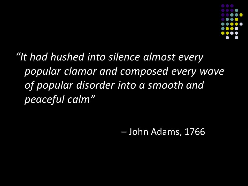 It had hushed into silence almost every popular clamor and composed every wave of popular disorder into a smooth and peaceful calm – John Adams, 1766