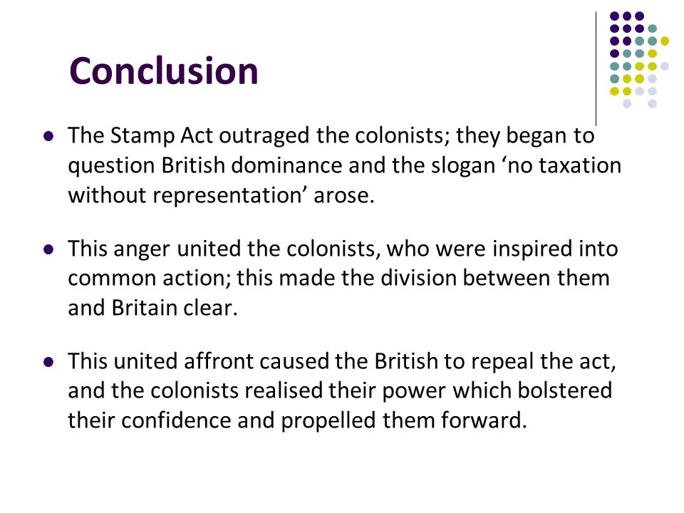 The Stamp Act outraged the colonists; they began to question British dominance and the slogan no taxation without representation arose. This anger uni