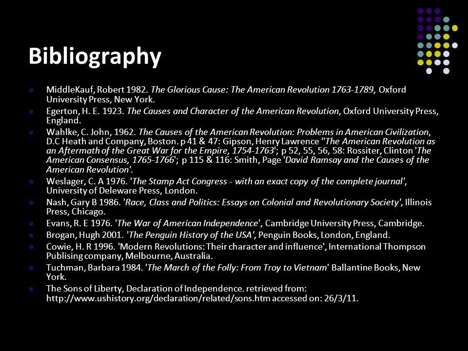 Bibliography MiddleKauf, Robert 1982. The Glorious Cause: The American Revolution 1763-1789, Oxford University Press, New York. Egerton, H. E. 1923. T