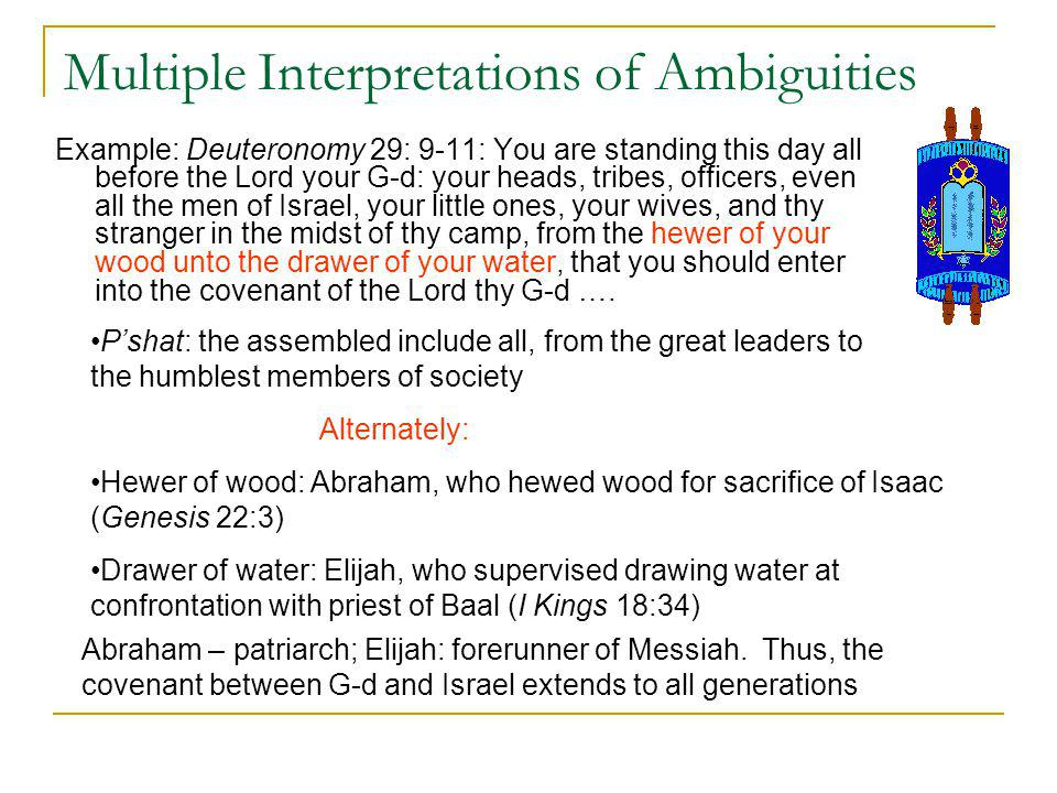 Multiple Interpretations of Ambiguities Example: Deuteronomy 29: 9-11: You are standing this day all before the Lord your G-d: your heads, tribes, officers, even all the men of Israel, your little ones, your wives, and thy stranger in the midst of thy camp, from the hewer of your wood unto the drawer of your water, that you should enter into the covenant of the Lord thy G-d ….