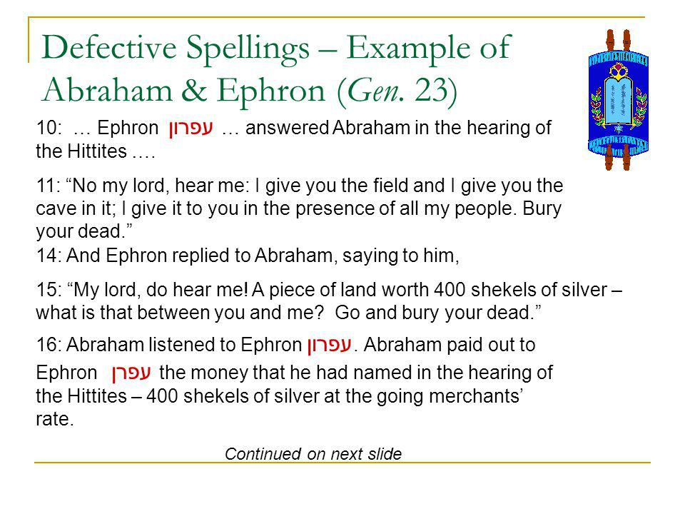 Defective Spellings – Example of Abraham & Ephron (Gen. 23) 10: … Ephron עפרון … answered Abraham in the hearing of the Hittites …. 11: No my lord, he