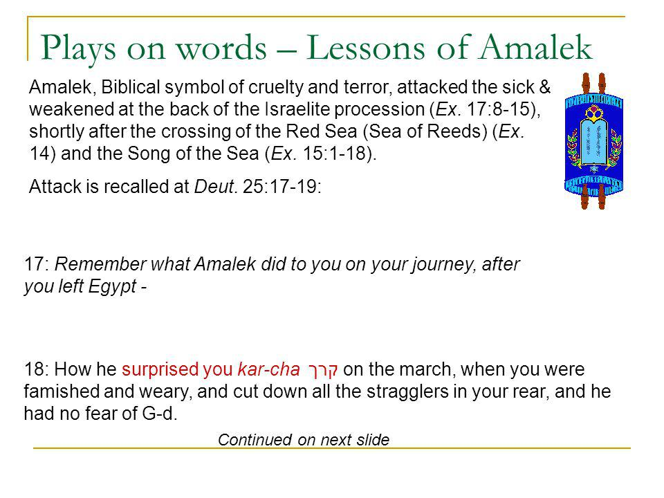 Plays on words – Lessons of Amalek Amalek, Biblical symbol of cruelty and terror, attacked the sick & weakened at the back of the Israelite procession (Ex.