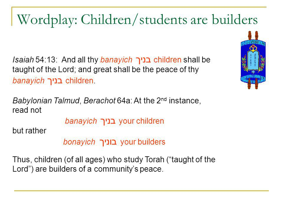 Wordplay: Children/students are builders Isaiah 54:13: And all thy banayich בניך children shall be taught of the Lord; and great shall be the peace of