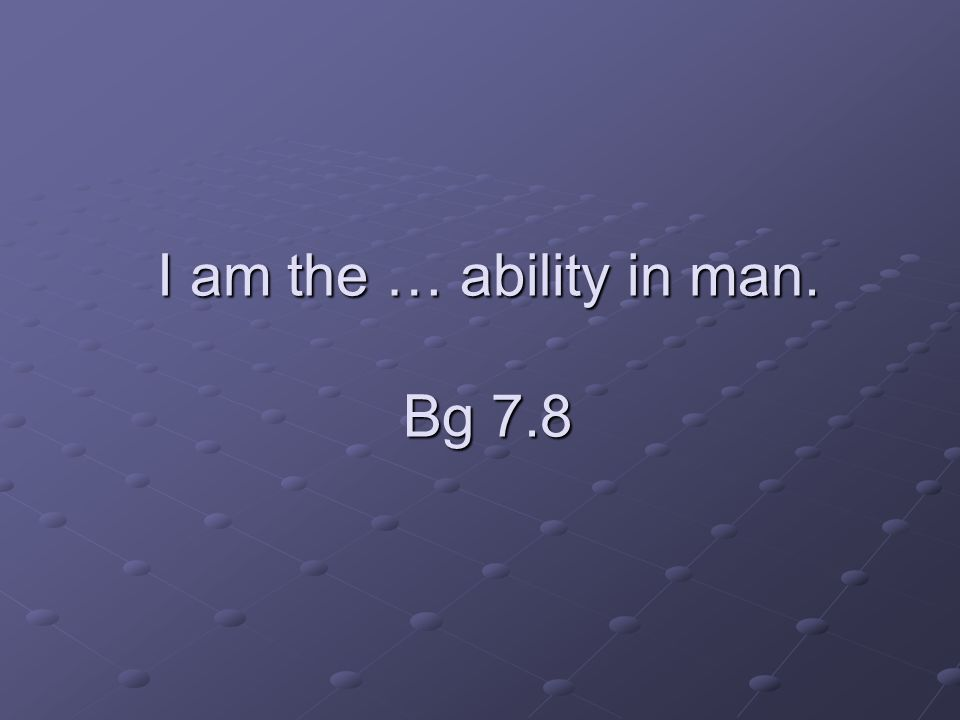 I am the … ability in man. Bg 7.8