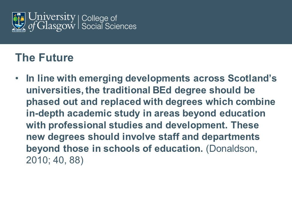 The Future In line with emerging developments across Scotlands universities, the traditional BEd degree should be phased out and replaced with degrees which combine in-depth academic study in areas beyond education with professional studies and development.