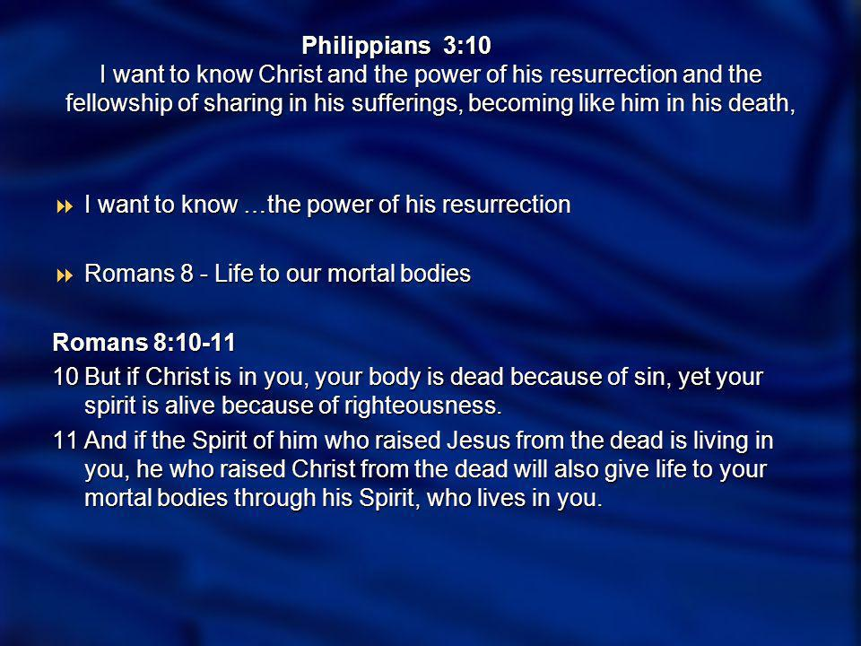 Philippians 3:10 I want to know Christ and the power of his resurrection and the fellowship of sharing in his sufferings, becoming like him in his death, I want to know… the fellowship of sharing in his sufferings,… I want to know… the fellowship of sharing in his sufferings,… Romans 8:17 Romans 8:17 … if indeed we share in his sufferings in order that we may also share in his glory.
