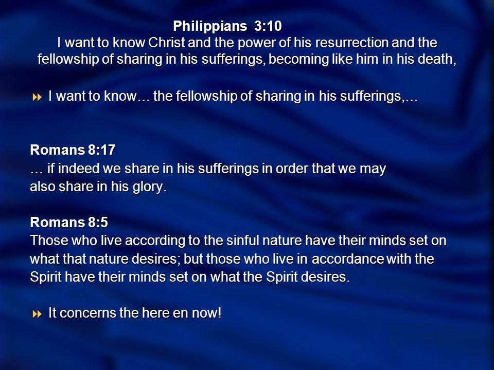 Philippians 3:10 I want to know Christ and the power of his resurrection and the fellowship of sharing in his sufferings, becoming like him in his dea
