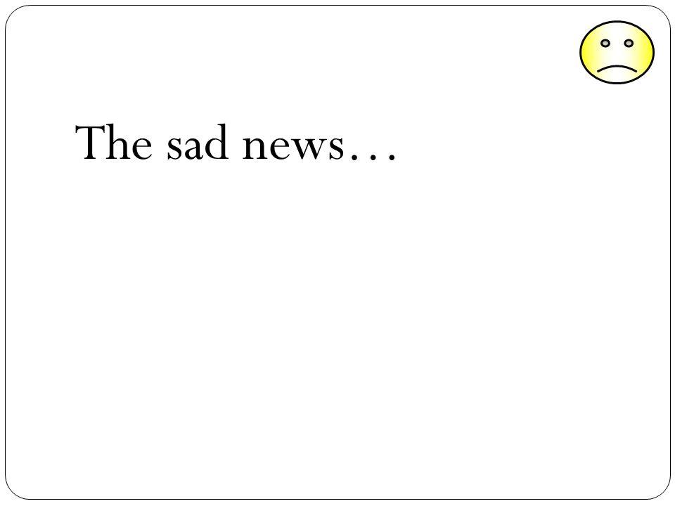 The sad news…
