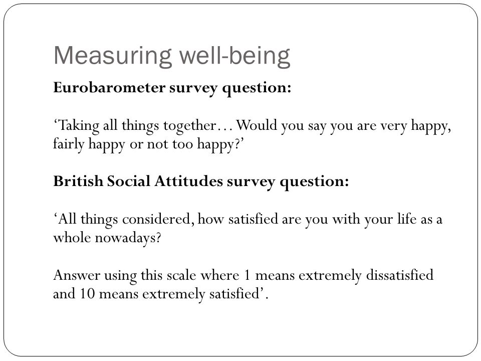 Measuring well-being Eurobarometer survey question: Taking all things together… Would you say you are very happy, fairly happy or not too happy.