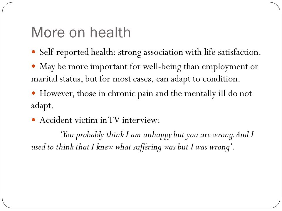 More on health Self-reported health: strong association with life satisfaction.