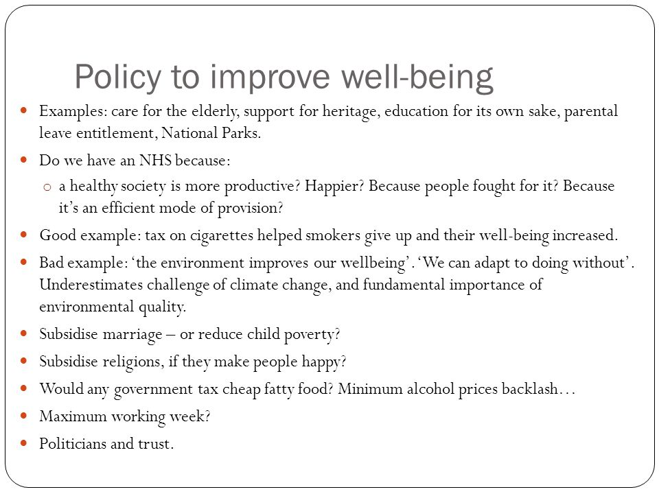 Policy to improve well-being Examples: care for the elderly, support for heritage, education for its own sake, parental leave entitlement, National Parks.