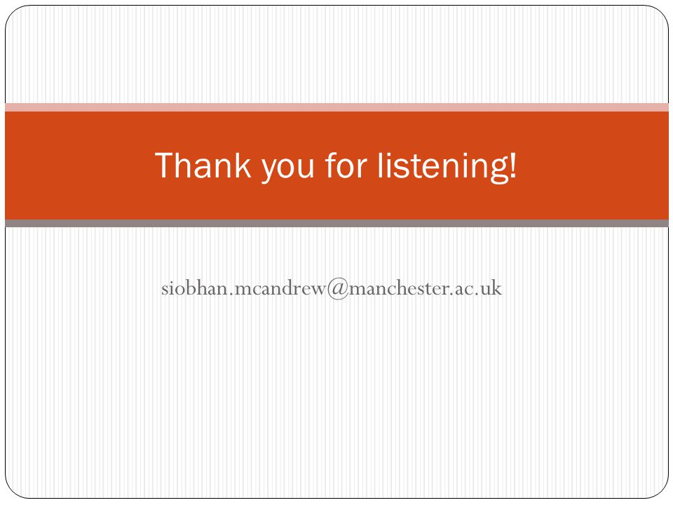 siobhan.mcandrew@manchester.ac.uk Thank you for listening!