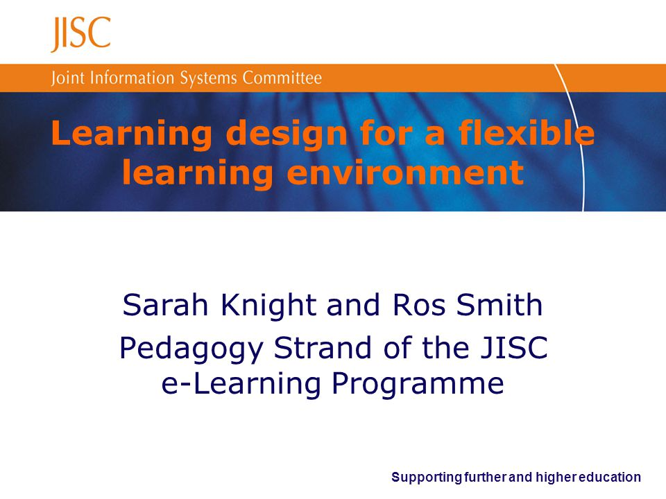 Supporting further and higher education Learning design for a flexible learning environment Sarah Knight and Ros Smith Pedagogy Strand of the JISC e-Learning Programme