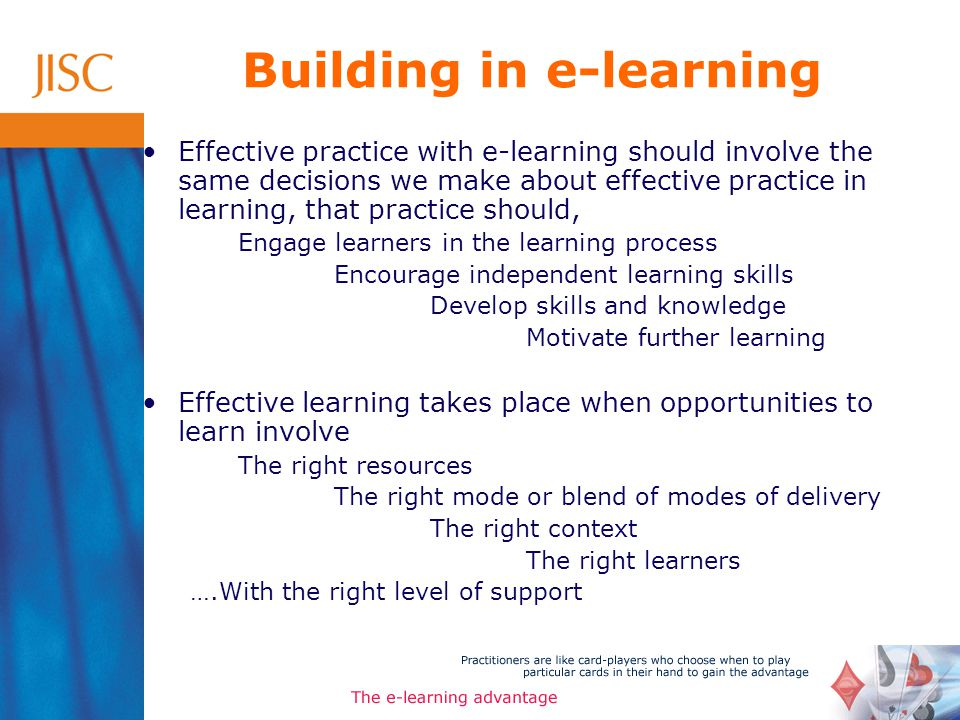 Building in e-learning Effective practice with e-learning should involve the same decisions we make about effective practice in learning, that practice should, Engage learners in the learning process Encourage independent learning skills Develop skills and knowledge Motivate further learning Effective learning takes place when opportunities to learn involve The right resources The right mode or blend of modes of delivery The right context The right learners ….With the right level of support