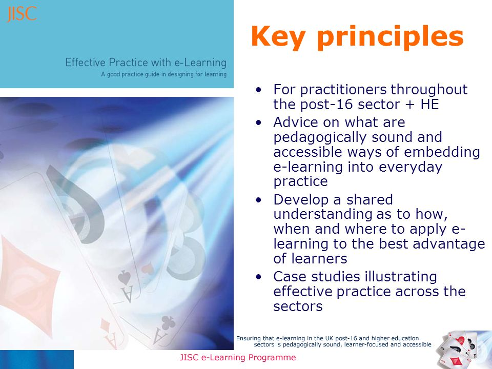 Key principles For practitioners throughout the post-16 sector + HE Advice on what are pedagogically sound and accessible ways of embedding e-learning into everyday practice Develop a shared understanding as to how, when and where to apply e- learning to the best advantage of learners Case studies illustrating effective practice across the sectors