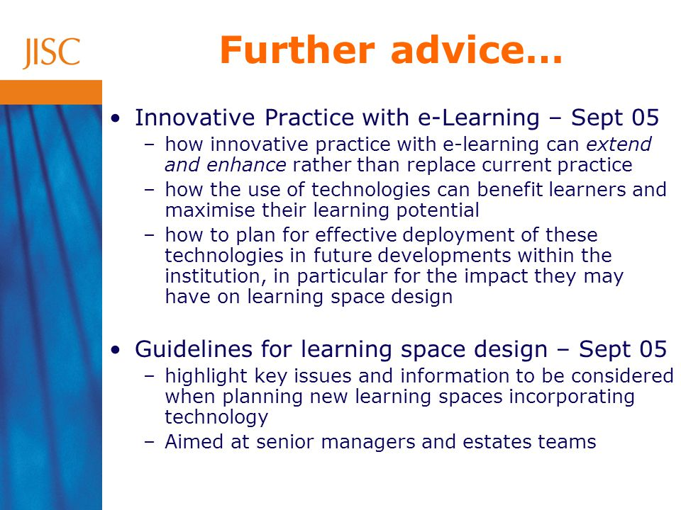 Further advice… Innovative Practice with e-Learning – Sept 05 –how innovative practice with e-learning can extend and enhance rather than replace current practice –how the use of technologies can benefit learners and maximise their learning potential –how to plan for effective deployment of these technologies in future developments within the institution, in particular for the impact they may have on learning space design Guidelines for learning space design – Sept 05 –highlight key issues and information to be considered when planning new learning spaces incorporating technology –Aimed at senior managers and estates teams