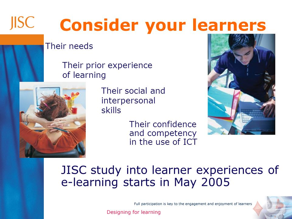Their needs Their prior experience of learning Their social and interpersonal skills Their confidence and competency in the use of ICT Consider your learners JISC study into learner experiences of e-learning starts in May 2005