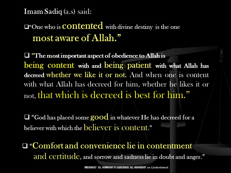 Imam Sadiq (a.s) said: The most important aspect of obedience to Allah is being content with and being patient with what Allah has decreed whether we