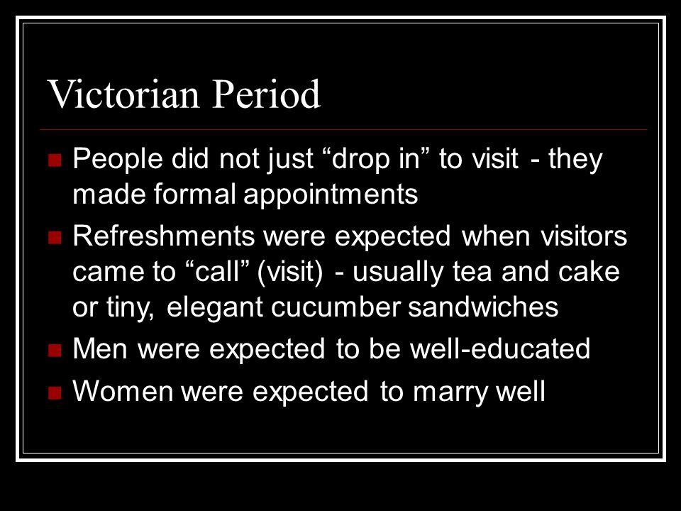 Victorian Period People did not just drop in to visit - they made formal appointments Refreshments were expected when visitors came to call (visit) - usually tea and cake or tiny, elegant cucumber sandwiches Men were expected to be well-educated Women were expected to marry well
