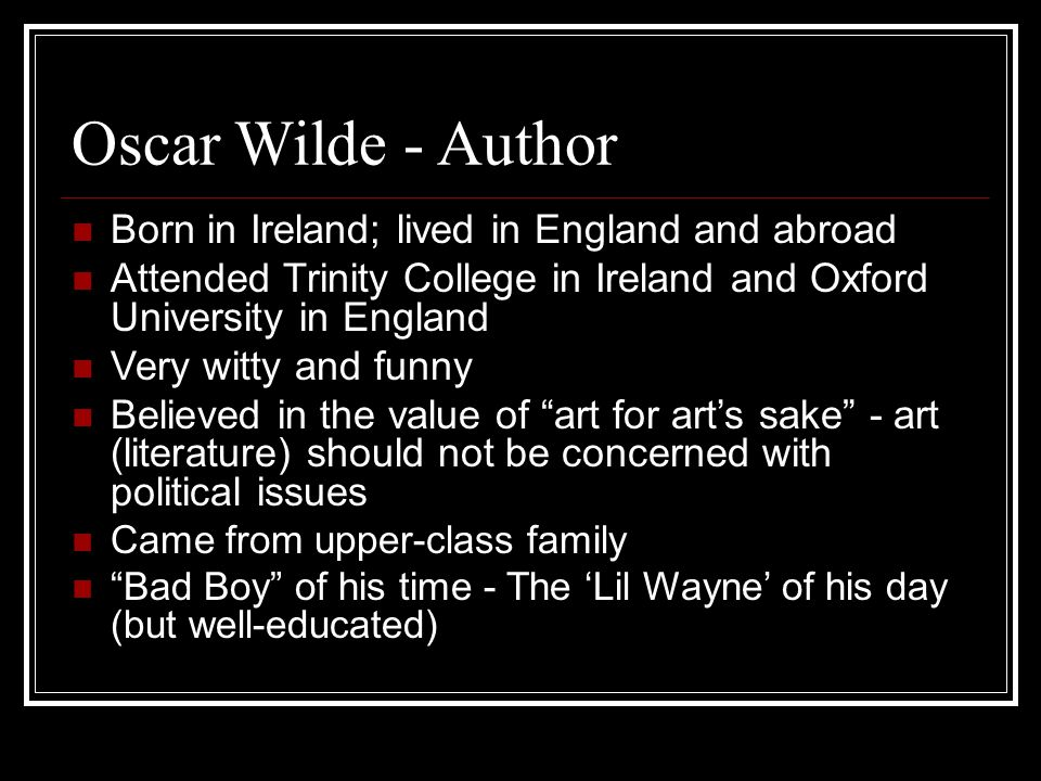 Oscar Wilde - Author Born in Ireland; lived in England and abroad Attended Trinity College in Ireland and Oxford University in England Very witty and funny Believed in the value of art for arts sake - art (literature) should not be concerned with political issues Came from upper-class family Bad Boy of his time - The Lil Wayne of his day (but well-educated)