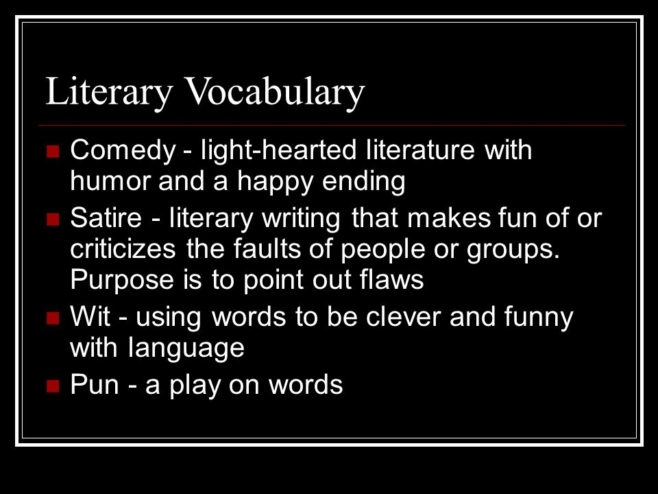 Literary Vocabulary Comedy - light-hearted literature with humor and a happy ending Satire - literary writing that makes fun of or criticizes the faults of people or groups.