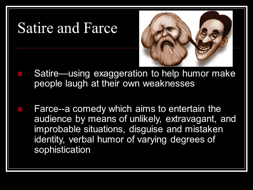 Satire and Farce Satireusing exaggeration to help humor make people laugh at their own weaknesses Farce--a comedy which aims to entertain the audience by means of unlikely, extravagant, and improbable situations, disguise and mistaken identity, verbal humor of varying degrees of sophistication