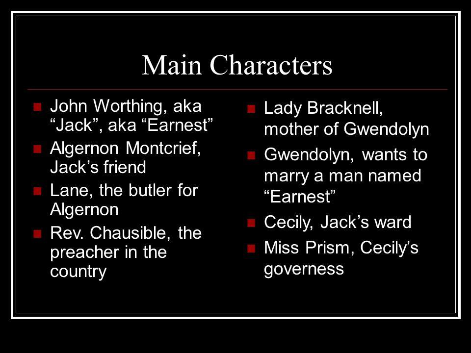 Main Characters John Worthing, aka Jack, aka Earnest Algernon Montcrief, Jacks friend Lane, the butler for Algernon Rev.