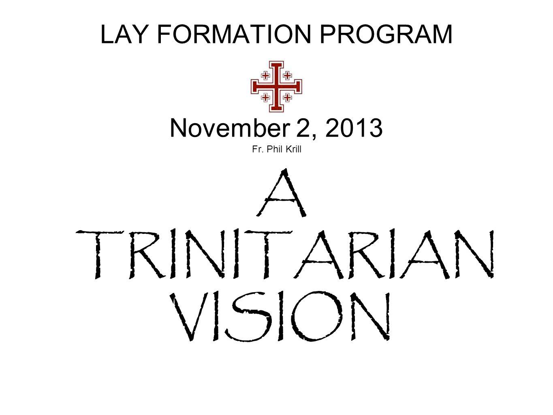 LAY FORMATION PROGRAM November 2, 2013 Fr. Phil Krill A TRINITARIAN VISION