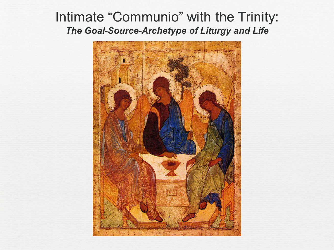 Intimate Communio with the Trinity: The Goal-Source-Archetype of Liturgy and Life