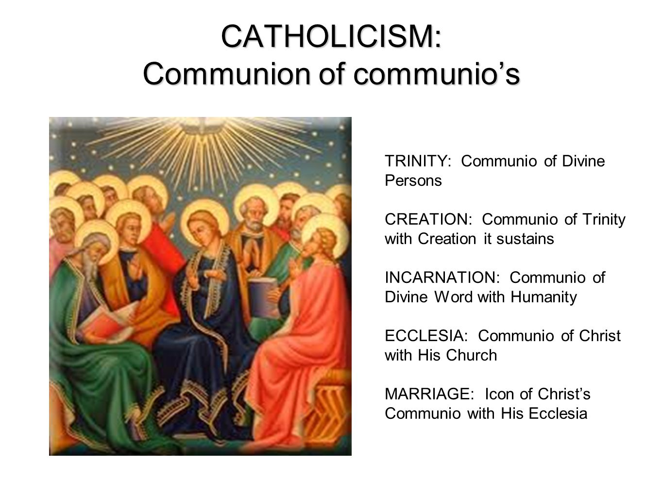 CATHOLICISM: Communion of communios TRINITY: Communio of Divine Persons CREATION: Communio of Trinity with Creation it sustains INCARNATION: Communio of Divine Word with Humanity ECCLESIA: Communio of Christ with His Church MARRIAGE: Icon of Christs Communio with His Ecclesia