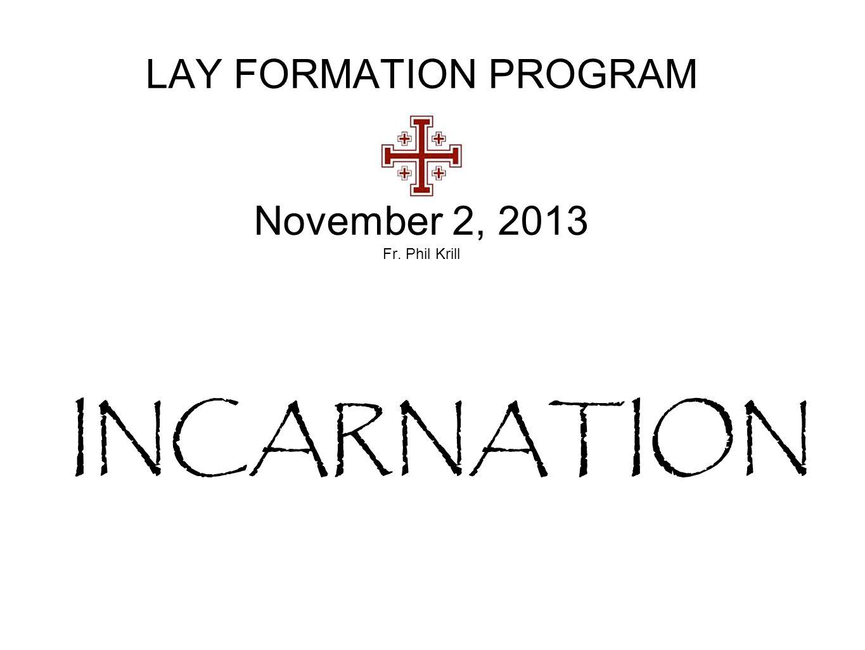 LAY FORMATION PROGRAM November 2, 2013 Fr. Phil Krill INCARNATION