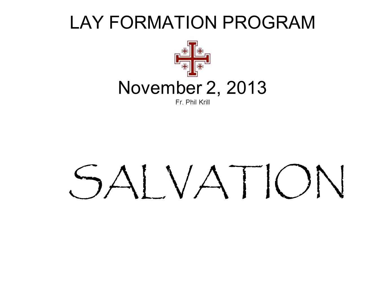 LAY FORMATION PROGRAM November 2, 2013 Fr. Phil Krill SALVATION
